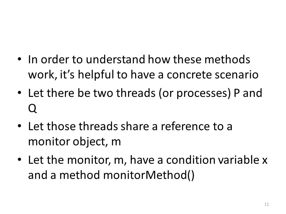 In order to understand how these methods work, it's helpful to have a concrete scenario Let there be two threads (or processes) P and Q Let those threads share a reference to a monitor object, m Let the monitor, m, have a condition variable x and a method monitorMethod() 11