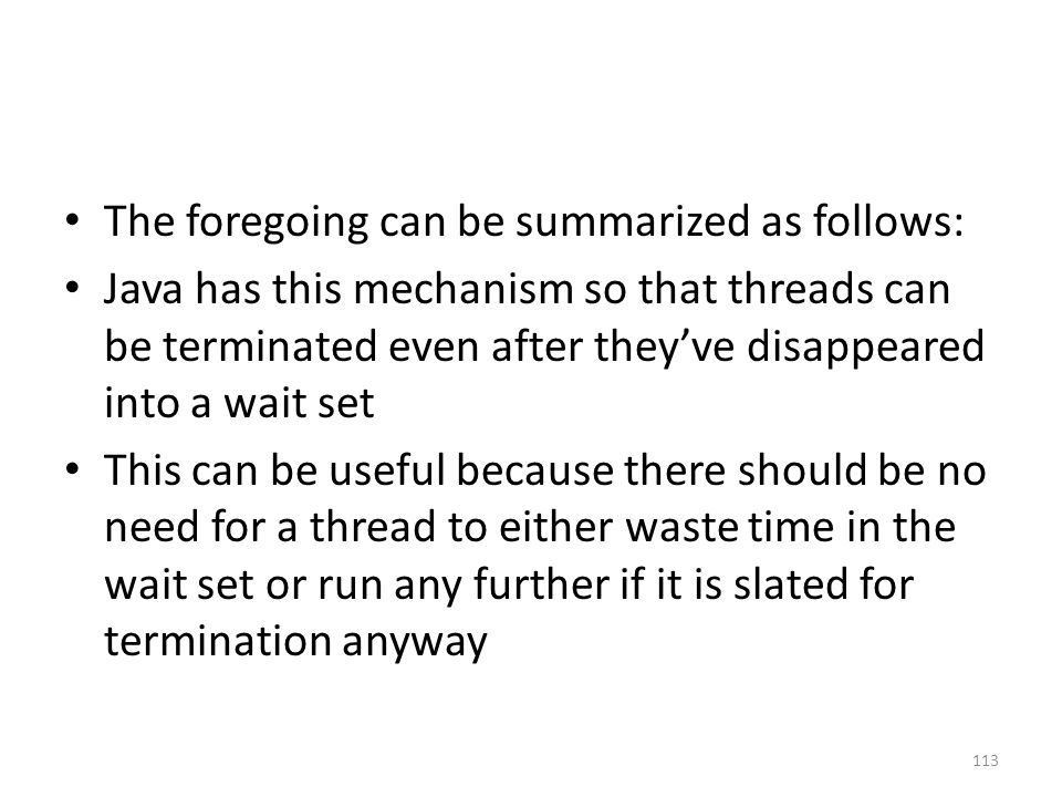 The foregoing can be summarized as follows: Java has this mechanism so that threads can be terminated even after they've disappeared into a wait set This can be useful because there should be no need for a thread to either waste time in the wait set or run any further if it is slated for termination anyway 113