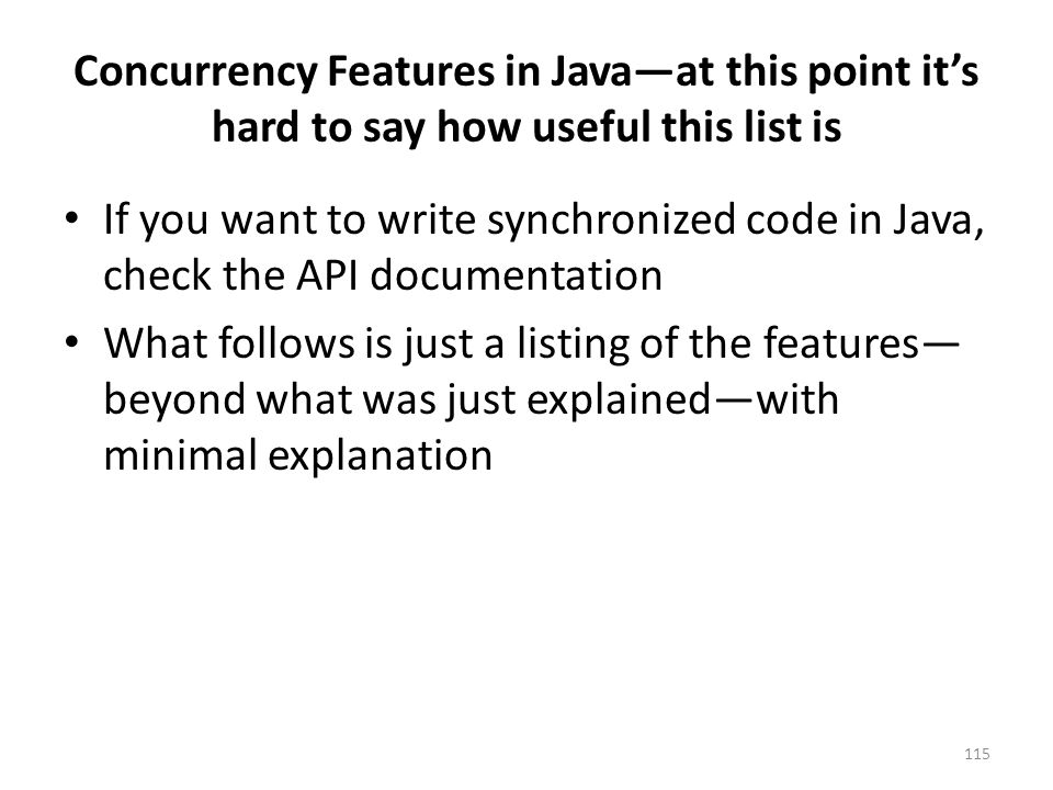Concurrency Features in Java—at this point it's hard to say how useful this list is If you want to write synchronized code in Java, check the API documentation What follows is just a listing of the features— beyond what was just explained—with minimal explanation 115