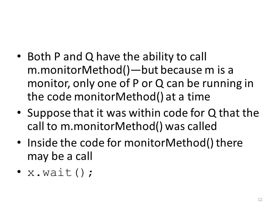 Both P and Q have the ability to call m.monitorMethod()—but because m is a monitor, only one of P or Q can be running in the code monitorMethod() at a time Suppose that it was within code for Q that the call to m.monitorMethod() was called Inside the code for monitorMethod() there may be a call x.wait(); 12