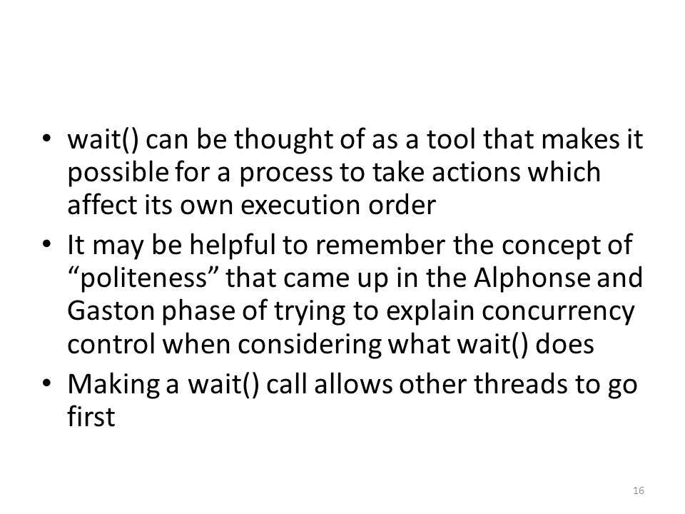 wait() can be thought of as a tool that makes it possible for a process to take actions which affect its own execution order It may be helpful to remember the concept of politeness that came up in the Alphonse and Gaston phase of trying to explain concurrency control when considering what wait() does Making a wait() call allows other threads to go first 16