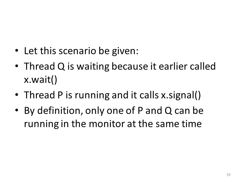 Let this scenario be given: Thread Q is waiting because it earlier called x.wait() Thread P is running and it calls x.signal() By definition, only one of P and Q can be running in the monitor at the same time 18