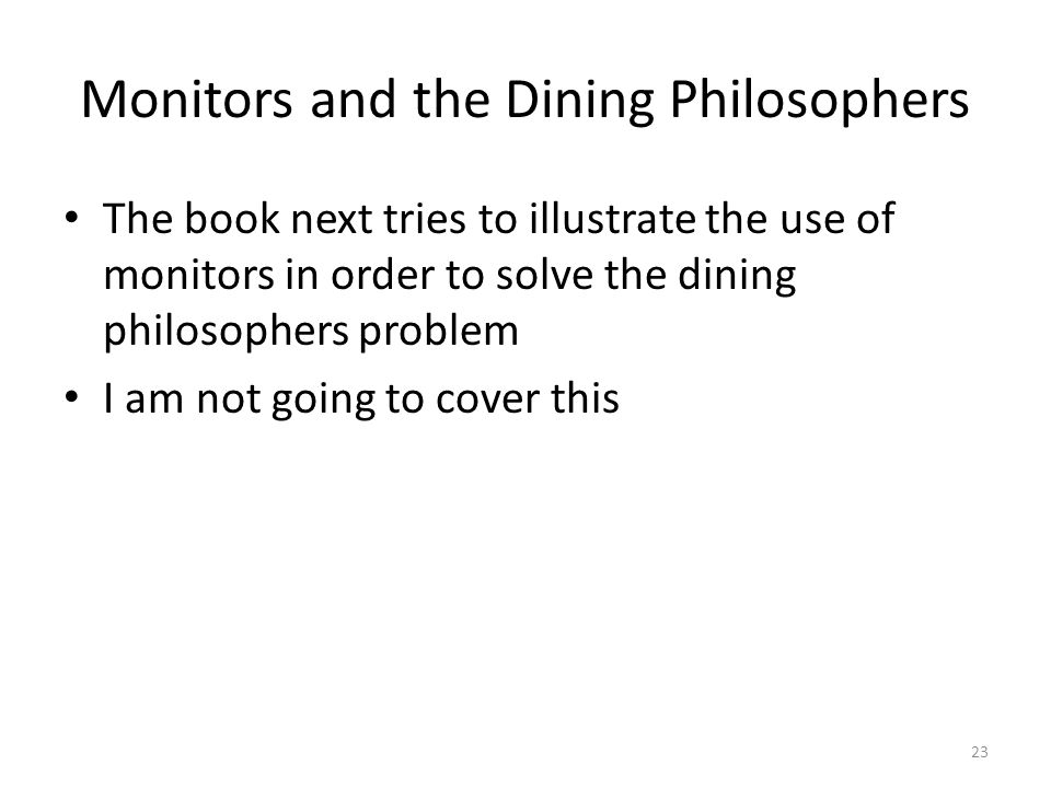 Monitors and the Dining Philosophers The book next tries to illustrate the use of monitors in order to solve the dining philosophers problem I am not going to cover this 23