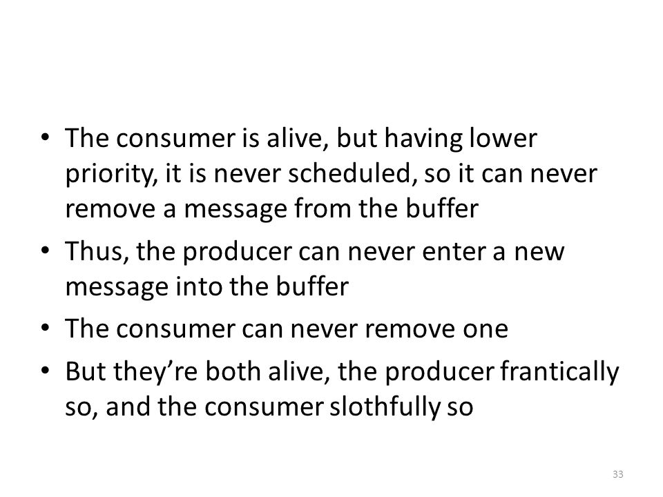 The consumer is alive, but having lower priority, it is never scheduled, so it can never remove a message from the buffer Thus, the producer can never enter a new message into the buffer The consumer can never remove one But they're both alive, the producer frantically so, and the consumer slothfully so 33
