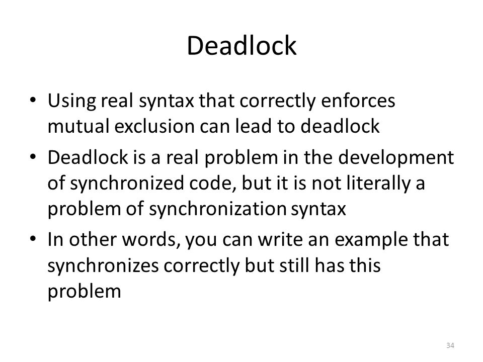 Deadlock Using real syntax that correctly enforces mutual exclusion can lead to deadlock Deadlock is a real problem in the development of synchronized code, but it is not literally a problem of synchronization syntax In other words, you can write an example that synchronizes correctly but still has this problem 34