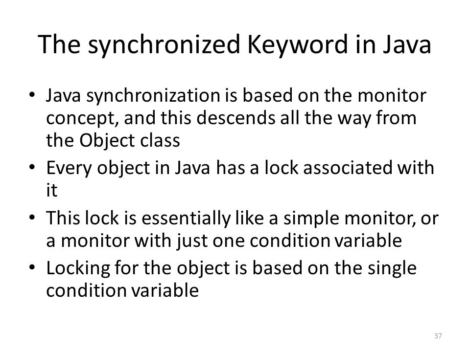 The synchronized Keyword in Java Java synchronization is based on the monitor concept, and this descends all the way from the Object class Every object in Java has a lock associated with it This lock is essentially like a simple monitor, or a monitor with just one condition variable Locking for the object is based on the single condition variable 37