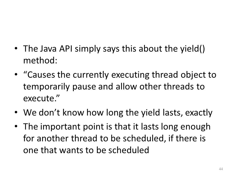 The Java API simply says this about the yield() method: Causes the currently executing thread object to temporarily pause and allow other threads to execute. We don't know how long the yield lasts, exactly The important point is that it lasts long enough for another thread to be scheduled, if there is one that wants to be scheduled 44