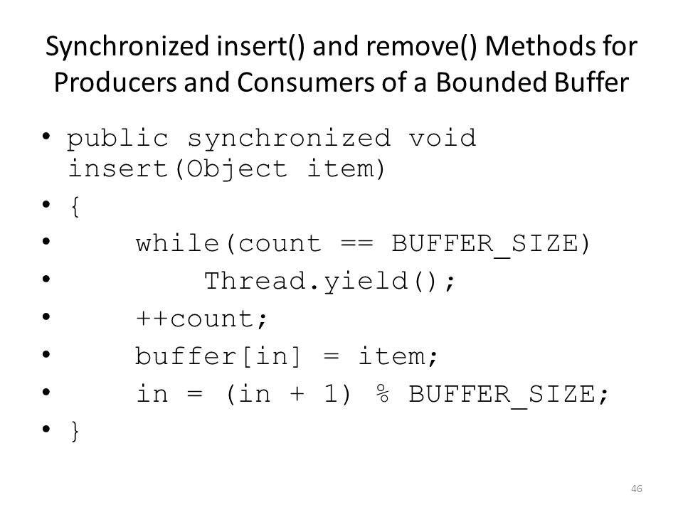 Synchronized insert() and remove() Methods for Producers and Consumers of a Bounded Buffer public synchronized void insert(Object item) { while(count == BUFFER_SIZE) Thread.yield(); ++count; buffer[in] = item; in = (in + 1) % BUFFER_SIZE; } 46