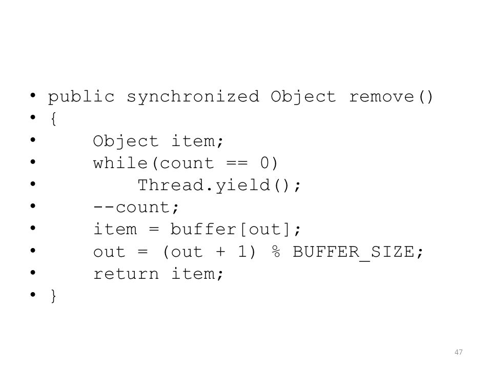public synchronized Object remove() { Object item; while(count == 0) Thread.yield(); --count; item = buffer[out]; out = (out + 1) % BUFFER_SIZE; return item; } 47