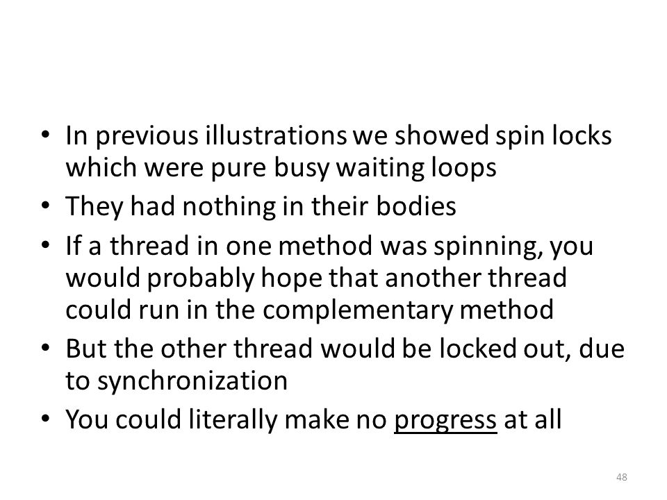 In previous illustrations we showed spin locks which were pure busy waiting loops They had nothing in their bodies If a thread in one method was spinning, you would probably hope that another thread could run in the complementary method But the other thread would be locked out, due to synchronization You could literally make no progress at all 48