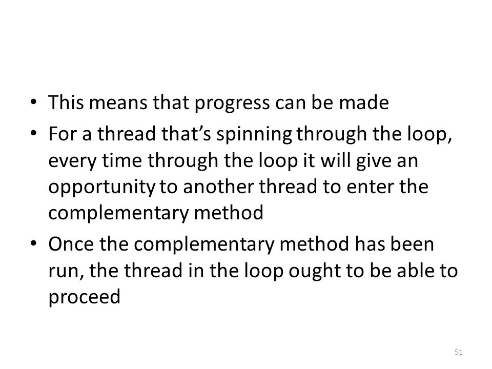 This means that progress can be made For a thread that's spinning through the loop, every time through the loop it will give an opportunity to another thread to enter the complementary method Once the complementary method has been run, the thread in the loop ought to be able to proceed 51