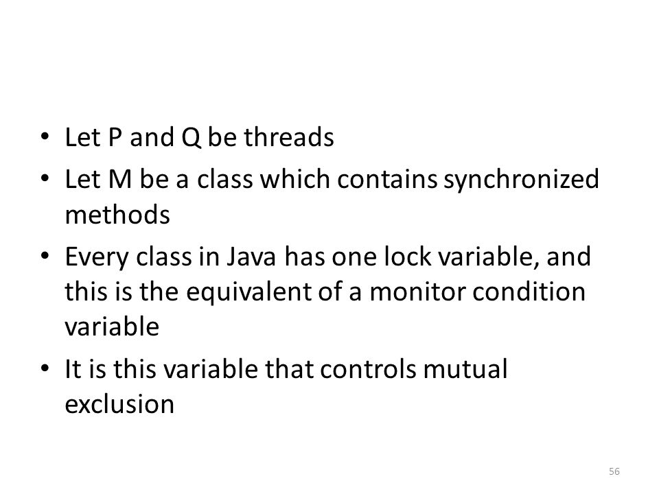 Let P and Q be threads Let M be a class which contains synchronized methods Every class in Java has one lock variable, and this is the equivalent of a monitor condition variable It is this variable that controls mutual exclusion 56