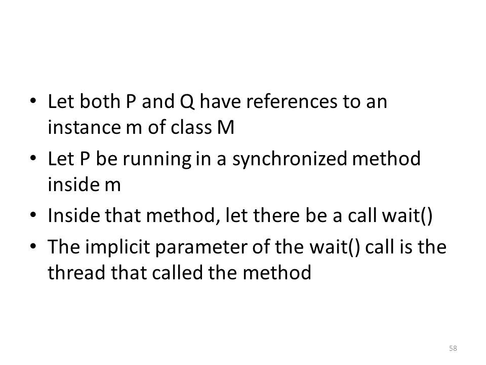 Let both P and Q have references to an instance m of class M Let P be running in a synchronized method inside m Inside that method, let there be a call wait() The implicit parameter of the wait() call is the thread that called the method 58