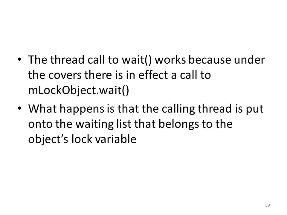 The thread call to wait() works because under the covers there is in effect a call to mLockObject.wait() What happens is that the calling thread is put onto the waiting list that belongs to the object's lock variable 59