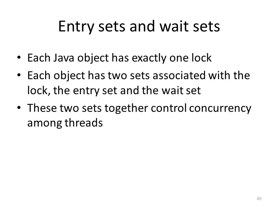 Entry sets and wait sets Each Java object has exactly one lock Each object has two sets associated with the lock, the entry set and the wait set These two sets together control concurrency among threads 60