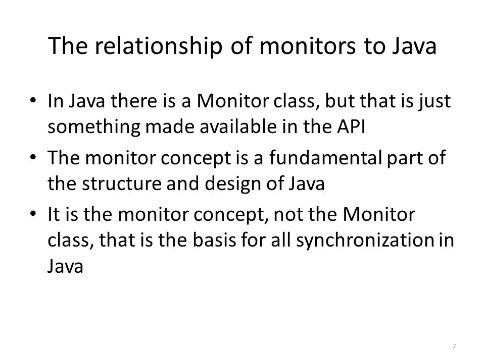 The relationship of monitors to Java In Java there is a Monitor class, but that is just something made available in the API The monitor concept is a fundamental part of the structure and design of Java It is the monitor concept, not the Monitor class, that is the basis for all synchronization in Java 7