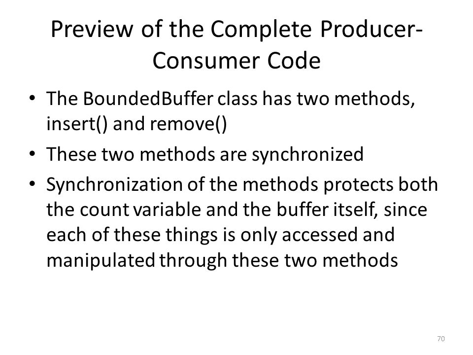Preview of the Complete Producer- Consumer Code The BoundedBuffer class has two methods, insert() and remove() These two methods are synchronized Synchronization of the methods protects both the count variable and the buffer itself, since each of these things is only accessed and manipulated through these two methods 70