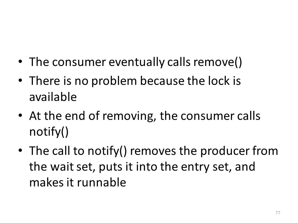 The consumer eventually calls remove() There is no problem because the lock is available At the end of removing, the consumer calls notify() The call to notify() removes the producer from the wait set, puts it into the entry set, and makes it runnable 77