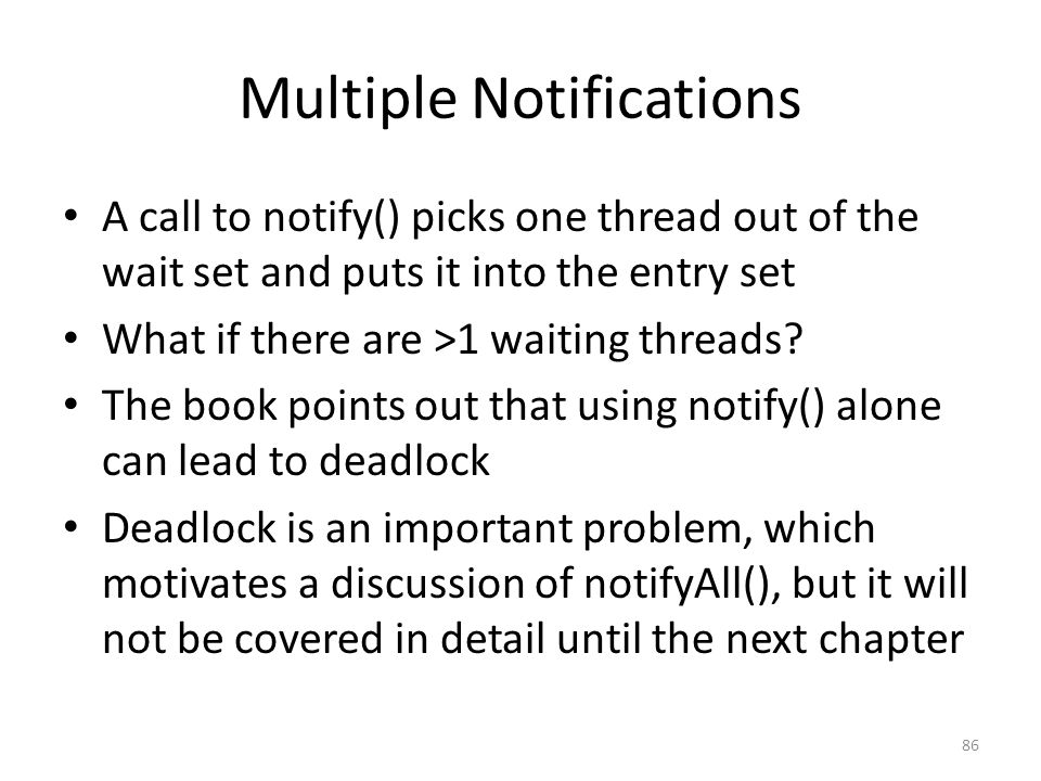 Multiple Notifications A call to notify() picks one thread out of the wait set and puts it into the entry set What if there are >1 waiting threads.
