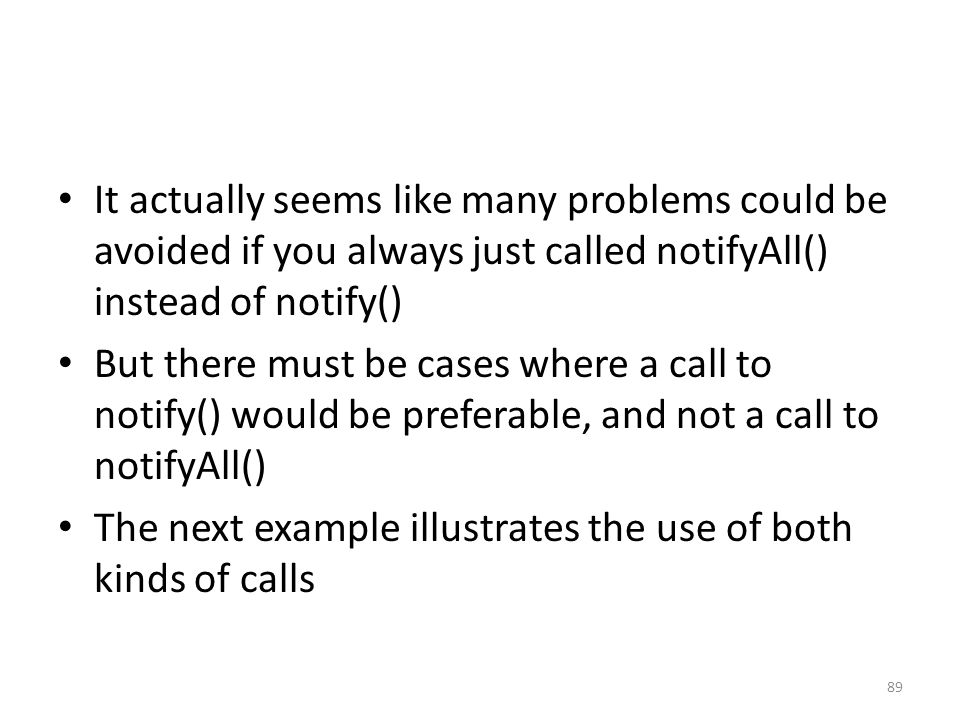 It actually seems like many problems could be avoided if you always just called notifyAll() instead of notify() But there must be cases where a call to notify() would be preferable, and not a call to notifyAll() The next example illustrates the use of both kinds of calls 89