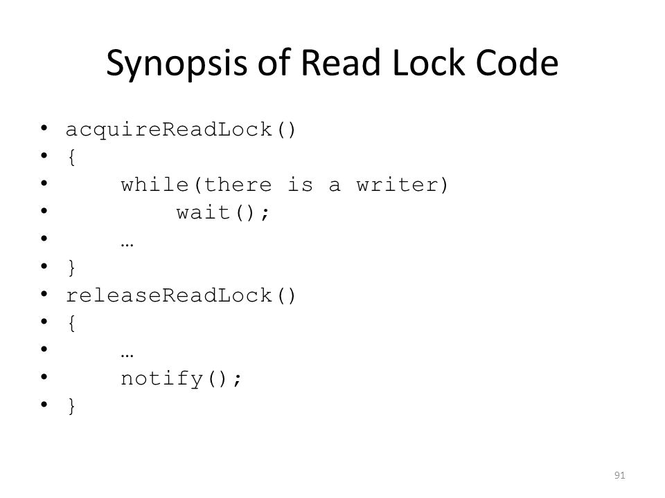 Synopsis of Read Lock Code acquireReadLock() { while(there is a writer) wait(); … } releaseReadLock() { … notify(); } 91