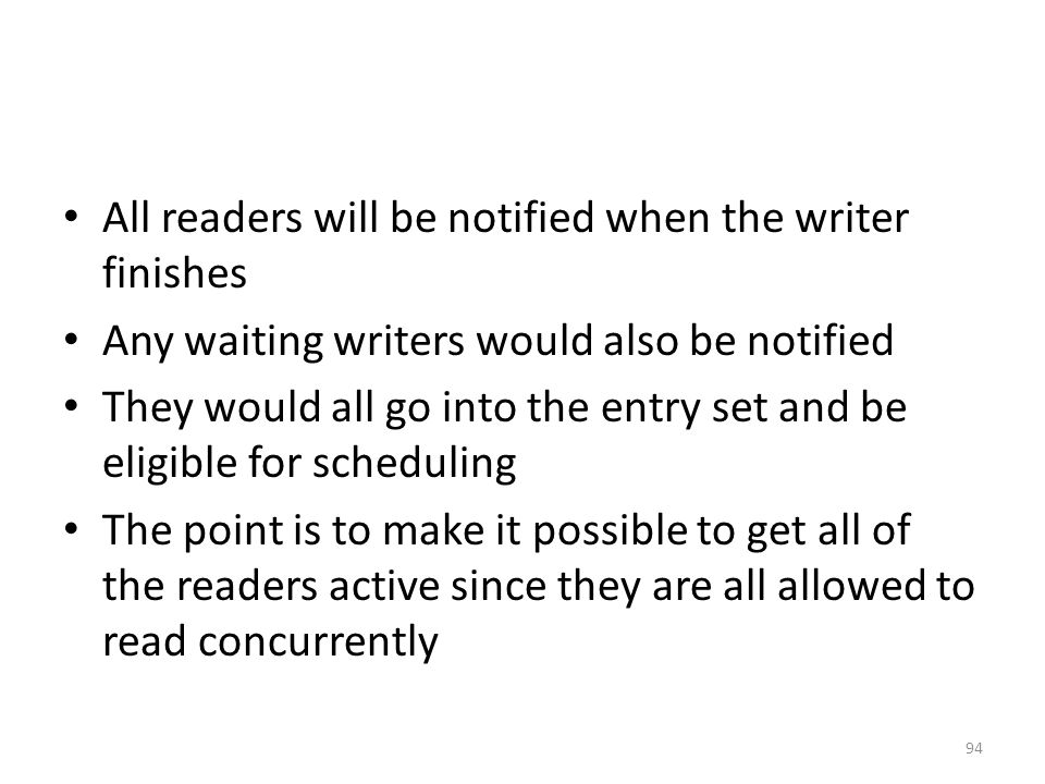 All readers will be notified when the writer finishes Any waiting writers would also be notified They would all go into the entry set and be eligible for scheduling The point is to make it possible to get all of the readers active since they are all allowed to read concurrently 94