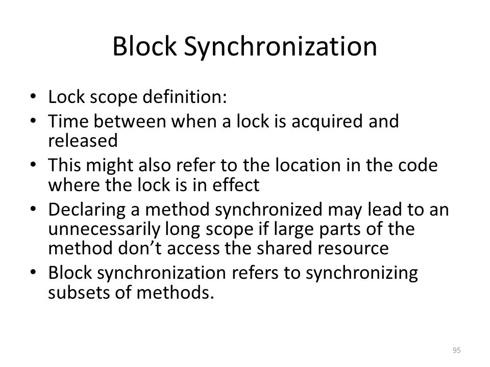 Block Synchronization Lock scope definition: Time between when a lock is acquired and released This might also refer to the location in the code where the lock is in effect Declaring a method synchronized may lead to an unnecessarily long scope if large parts of the method don't access the shared resource Block synchronization refers to synchronizing subsets of methods.
