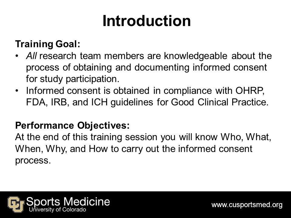 www.cusportsmed.org Introduction Training Goal: All research team members are knowledgeable about the process of obtaining and documenting informed consent for study participation.