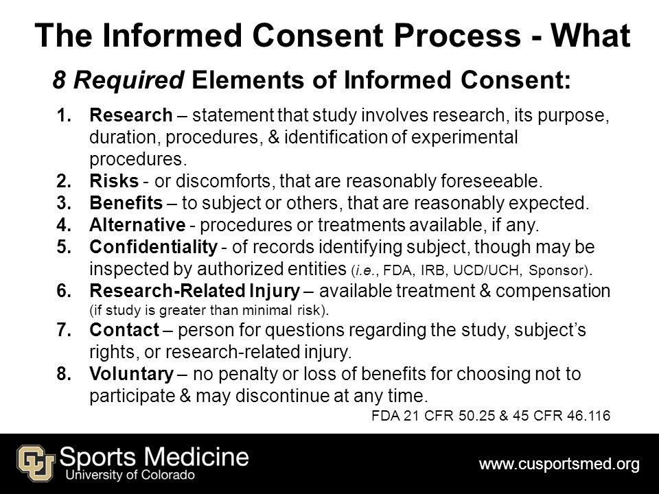 www.cusportsmed.org The Informed Consent Process - What 8 Required Elements of Informed Consent: 1.Research – statement that study involves research, its purpose, duration, procedures, & identification of experimental procedures.