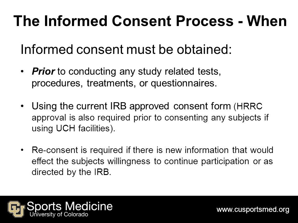 www.cusportsmed.org The Informed Consent Process - When Informed consent must be obtained: Prior to conducting any study related tests, procedures, treatments, or questionnaires.