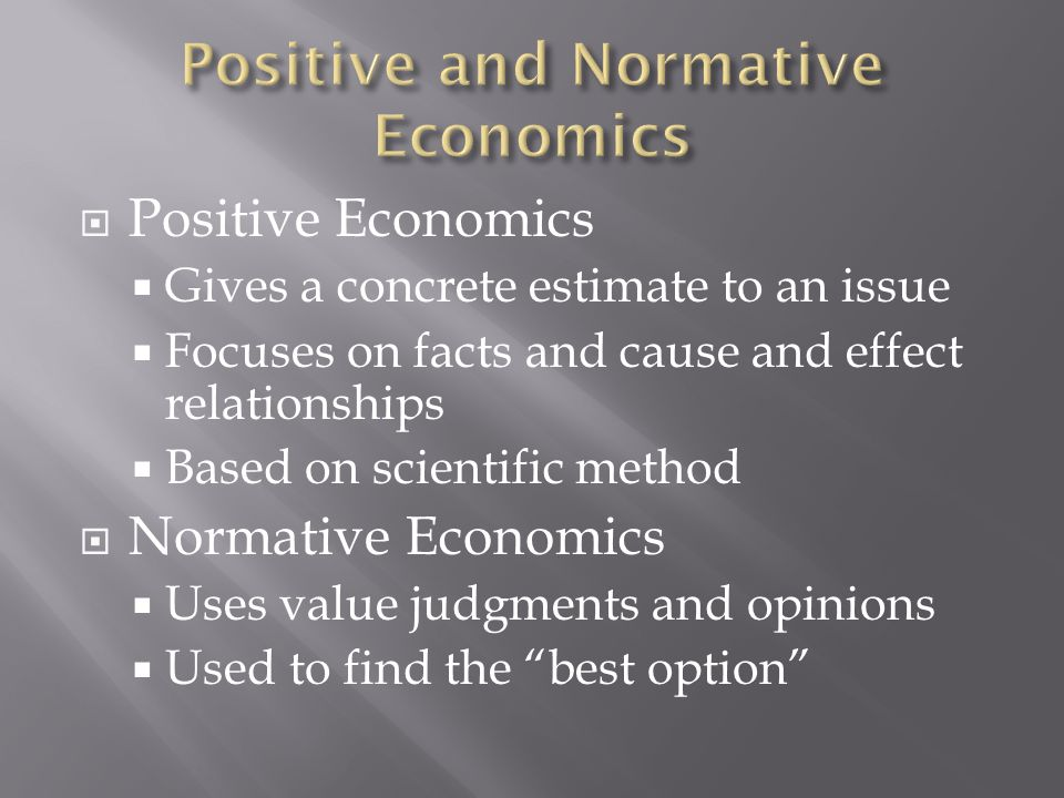  Positive Economics  Gives a concrete estimate to an issue  Focuses on facts and cause and effect relationships  Based on scientific method  Normative Economics  Uses value judgments and opinions  Used to find the best option