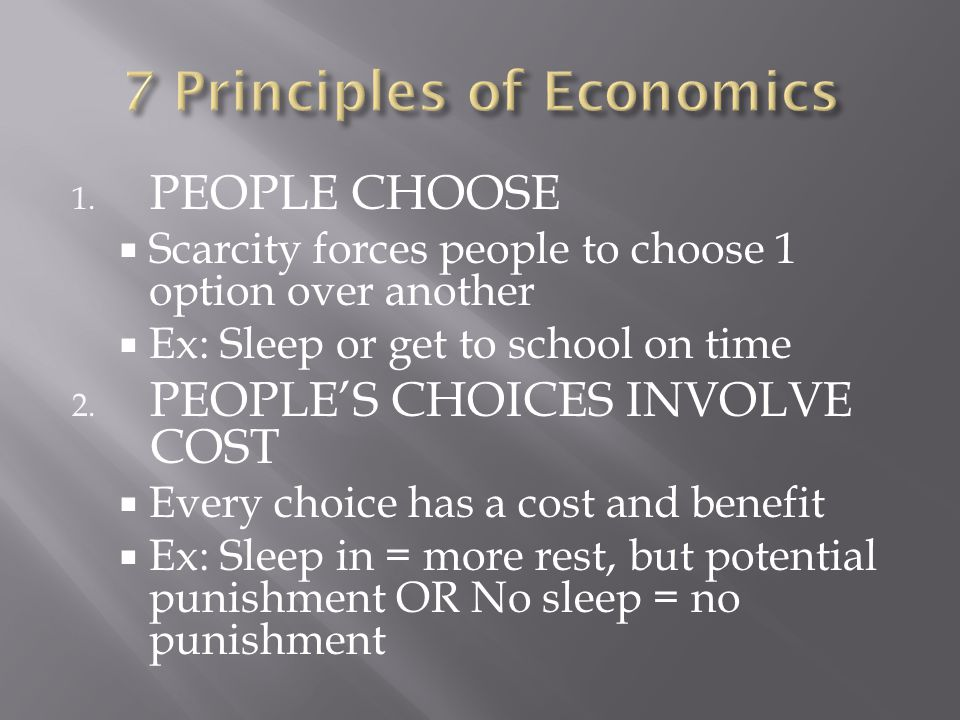 1. PEOPLE CHOOSE  Scarcity forces people to choose 1 option over another  Ex: Sleep or get to school on time 2. PEOPLE'S CHOICES INVOLVE COST  Ever