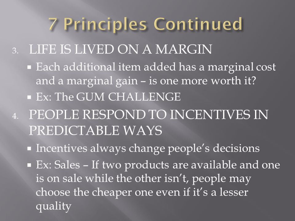 3. LIFE IS LIVED ON A MARGIN  Each additional item added has a marginal cost and a marginal gain – is one more worth it?  Ex: The GUM CHALLENGE 4. P