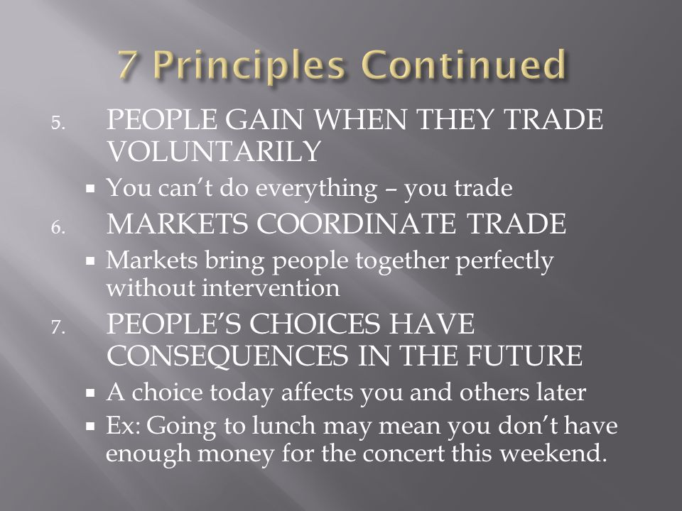 5.PEOPLE GAIN WHEN THEY TRADE VOLUNTARILY  You can't do everything – you trade 6.