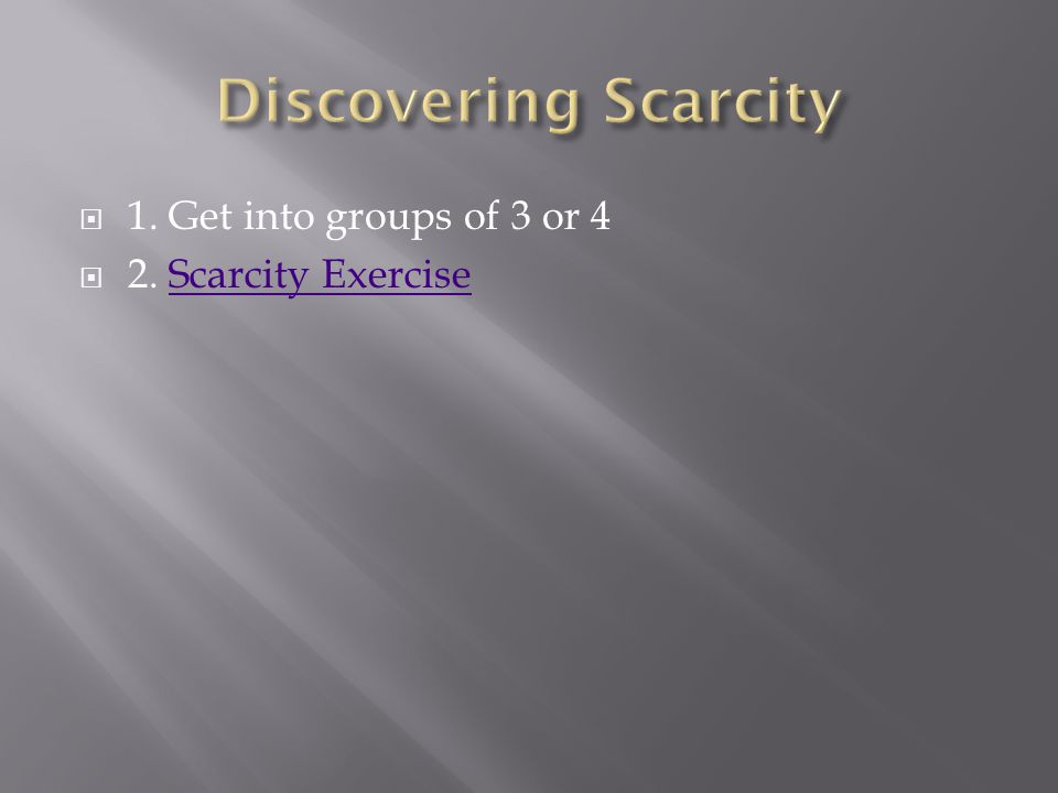  1. Get into groups of 3 or 4  2. Scarcity ExerciseScarcity Exercise