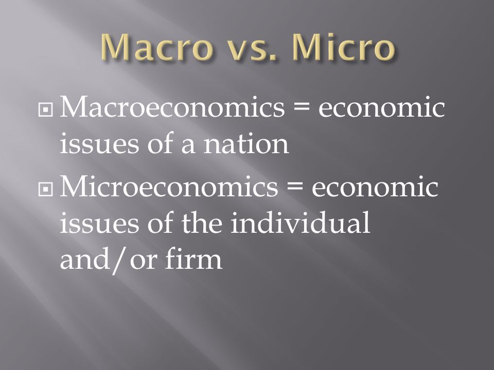  Macroeconomics = economic issues of a nation  Microeconomics = economic issues of the individual and/or firm