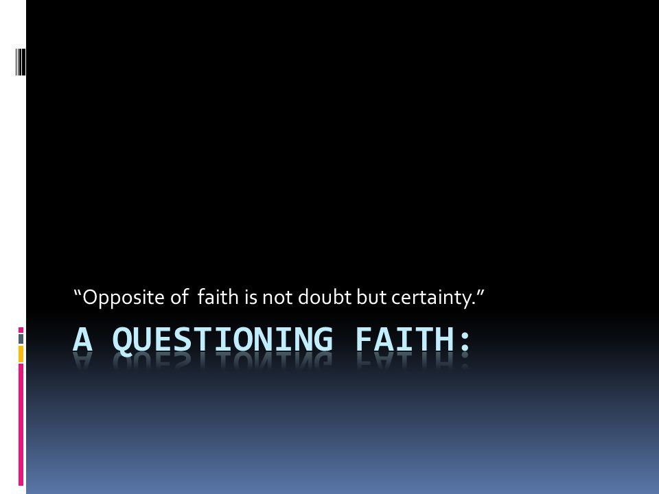 Opposite of faith is not doubt but certainty.