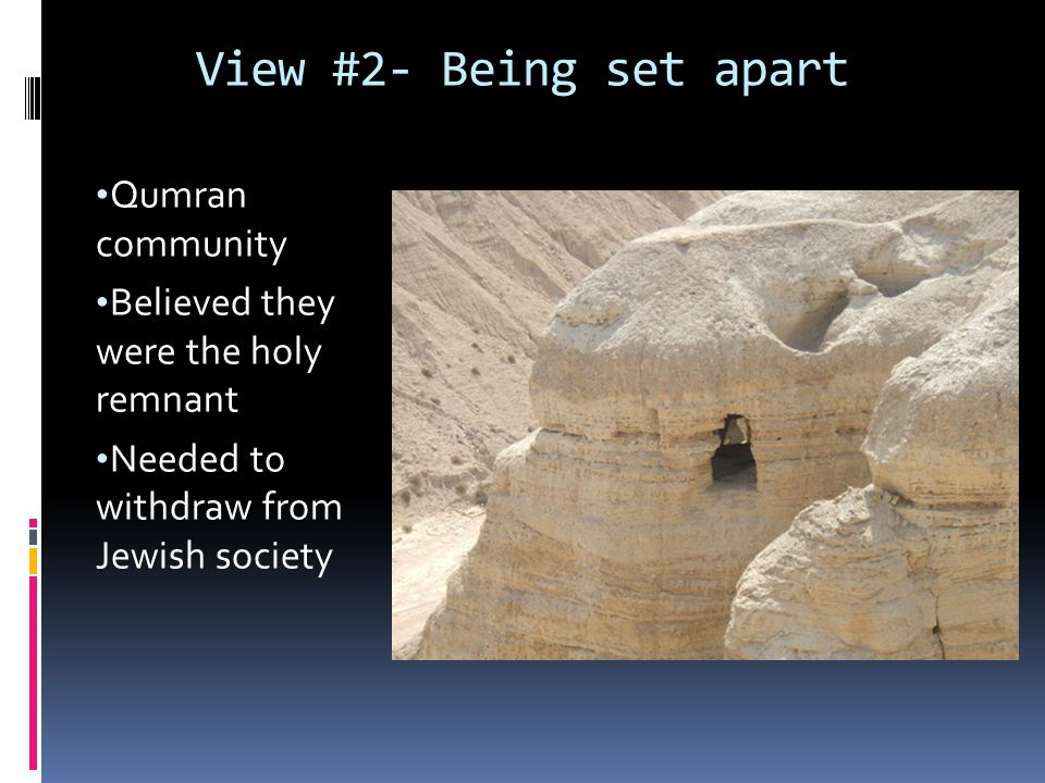 View #2- Being set apart Qumran community Believed they were the holy remnant Needed to withdraw from Jewish society