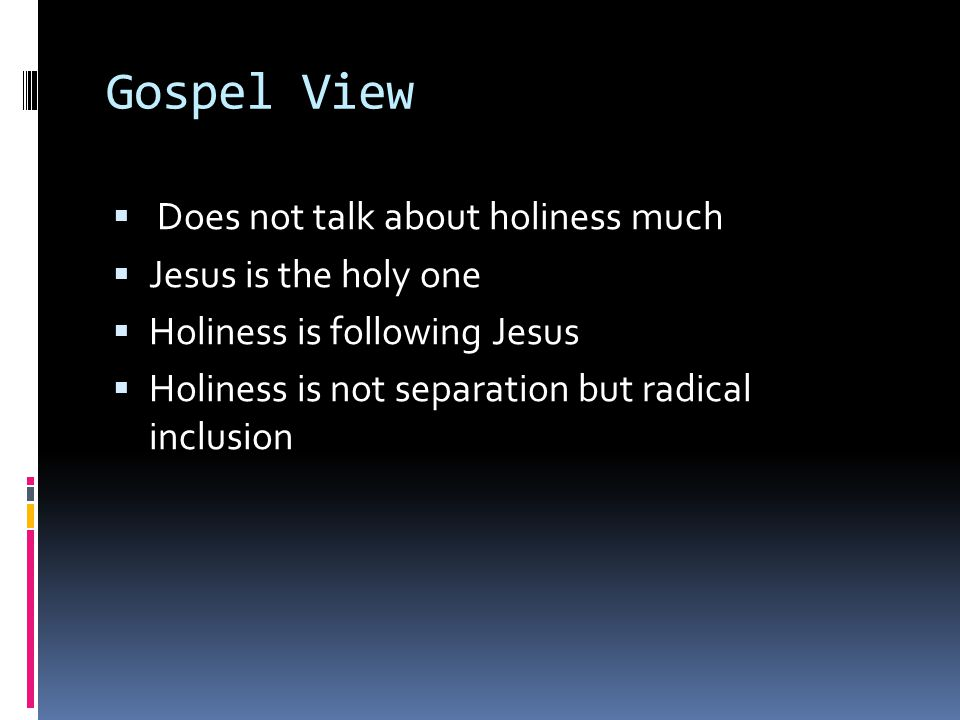 Gospel View  Does not talk about holiness much  Jesus is the holy one  Holiness is following Jesus  Holiness is not separation but radical inclusi