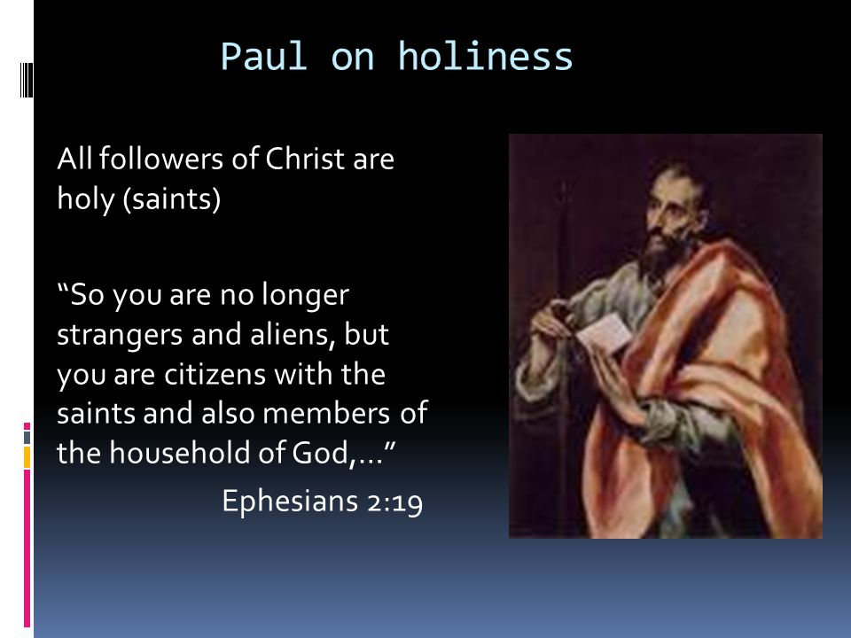 Paul on holiness All followers of Christ are holy (saints) So you are no longer strangers and aliens, but you are citizens with the saints and also members of the household of God,… Ephesians 2:19
