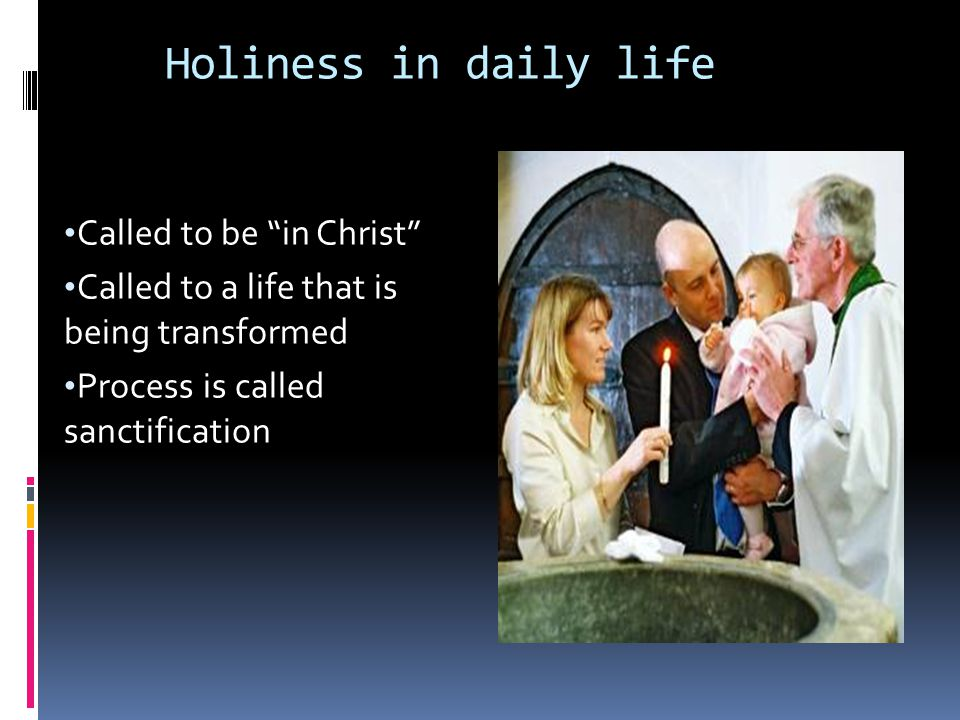 """Holiness in daily life Called to be """"in Christ"""" Called to a life that is being transformed Process is called sanctification"""