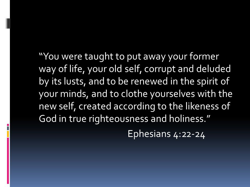 """""""You were taught to put away your former way of life, your old self, corrupt and deluded by its lusts, and to be renewed in the spirit of your minds,"""