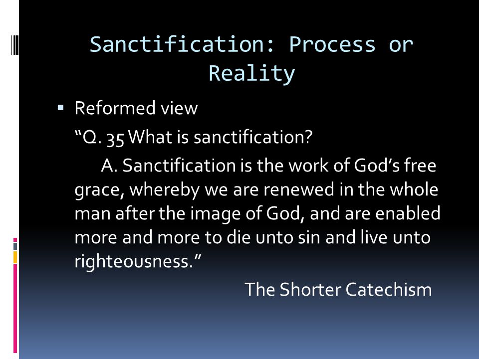 """Sanctification: Process or Reality  Reformed view """"Q. 35 What is sanctification? A. Sanctification is the work of God's free grace, whereby we are re"""