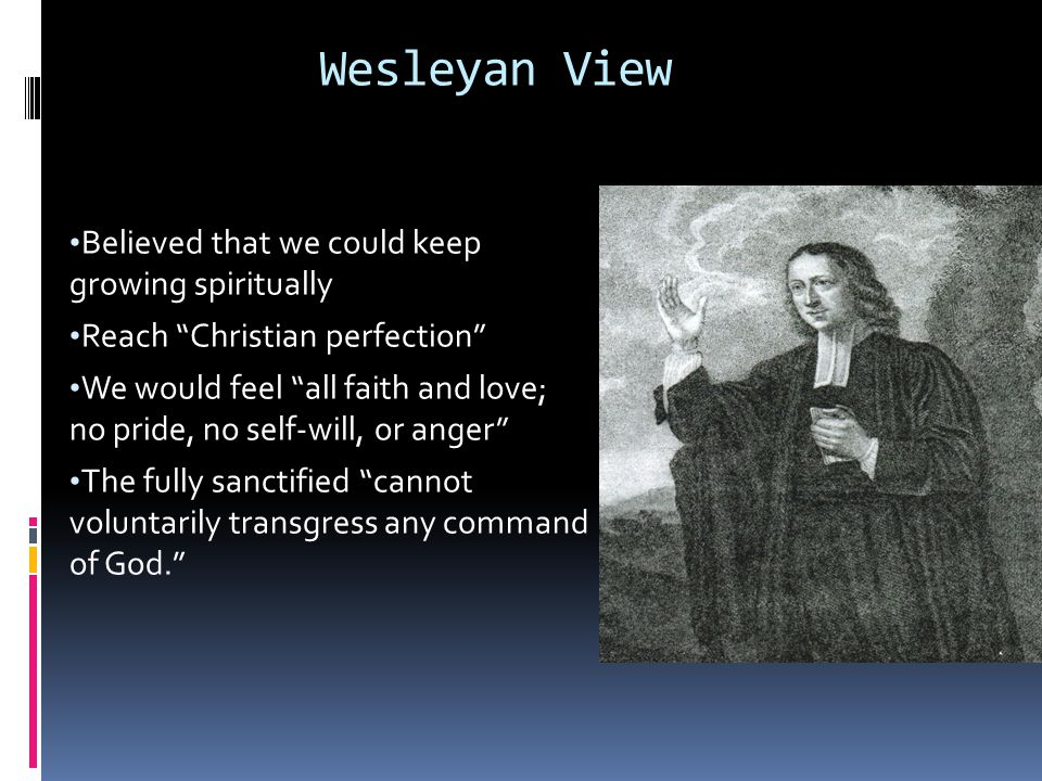 Wesleyan View Believed that we could keep growing spiritually Reach Christian perfection We would feel all faith and love; no pride, no self-will, or anger The fully sanctified cannot voluntarily transgress any command of God.