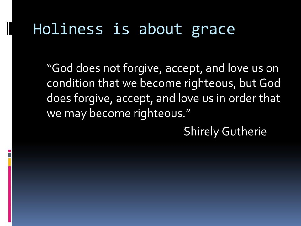 Holiness is about grace God does not forgive, accept, and love us on condition that we become righteous, but God does forgive, accept, and love us in order that we may become righteous. Shirely Gutherie