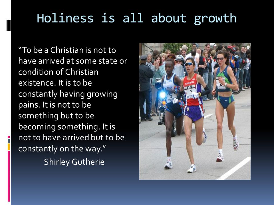 Holiness is all about growth To be a Christian is not to have arrived at some state or condition of Christian existence.