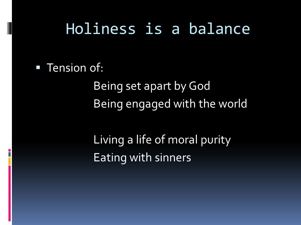 Holiness is a balance  Tension of: Being set apart by God Being engaged with the world Living a life of moral purity Eating with sinners