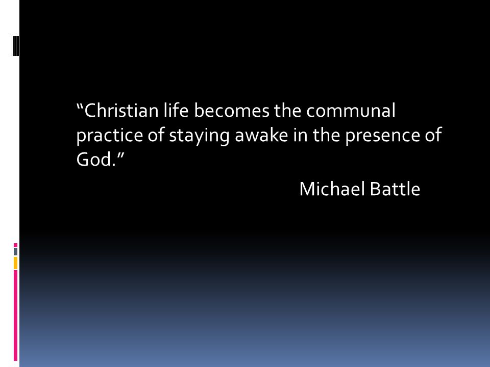 """""""Christian life becomes the communal practice of staying awake in the presence of God."""" Michael Battle"""