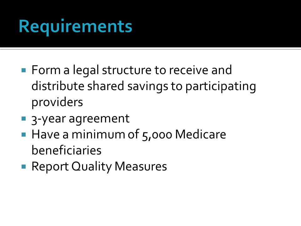  Form a legal structure to receive and distribute shared savings to participating providers  3-year agreement  Have a minimum of 5,000 Medicare beneficiaries  Report Quality Measures