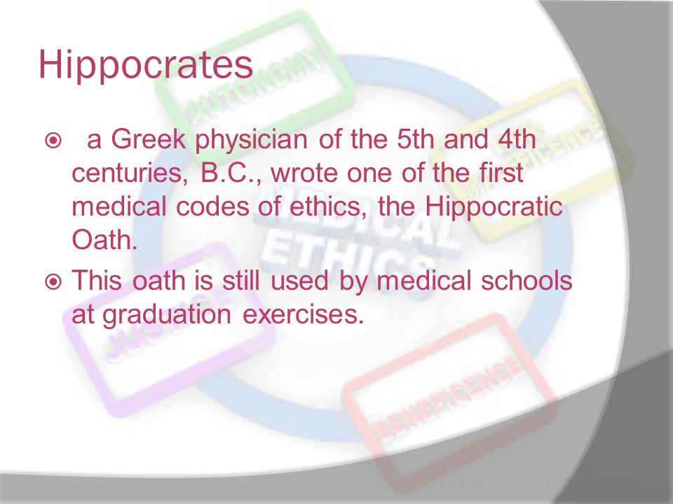 Hippocrates , a Greek physician of the 5th and 4th centuries, B.C., wrote one of the first medical codes of ethics, the Hippocratic Oath.